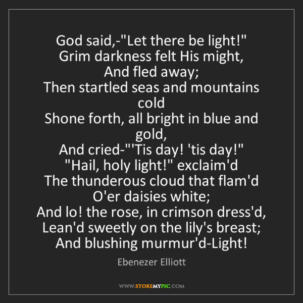 "Ebenezer Elliott: God said,-""Let there be light!""  Grim darkness felt His..."