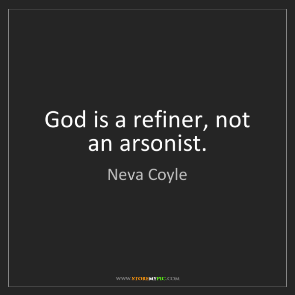 Neva Coyle: God is a refiner, not an arsonist.