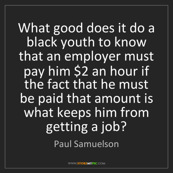 Paul Samuelson: What good does it do a black youth to know that an employer...