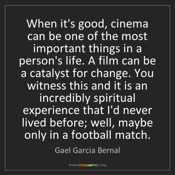 Gael Garcia Bernal: When it's good, cinema can be one of the most important...