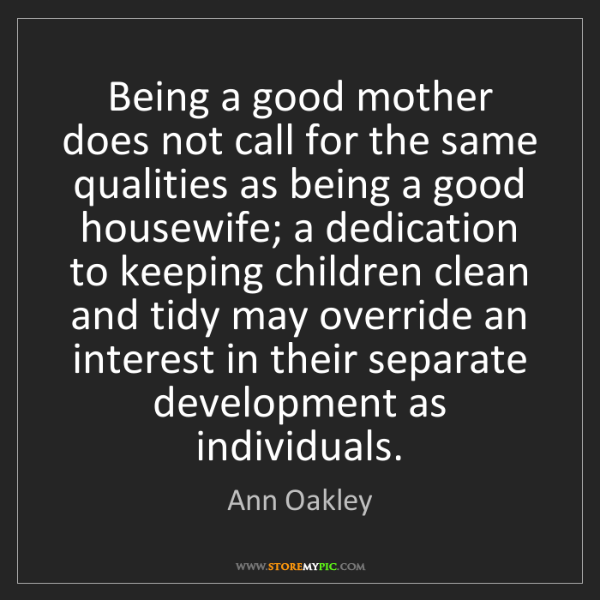Ann Oakley: Being a good mother does not call for the same qualities...