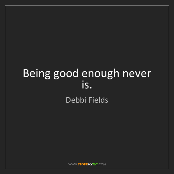 Debbi Fields: Being good enough never is.