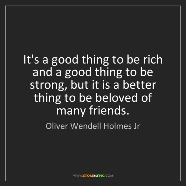 Oliver Wendell Holmes Jr: It's a good thing to be rich and a good thing to be strong,...
