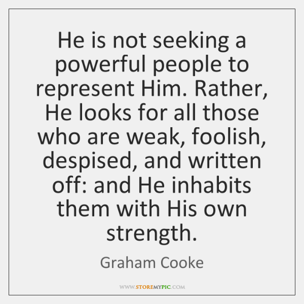 He is not seeking a powerful people to represent Him. Rather, He ...
