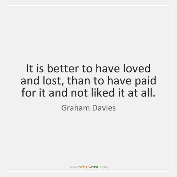 It is better to have loved and lost, than to have paid ...