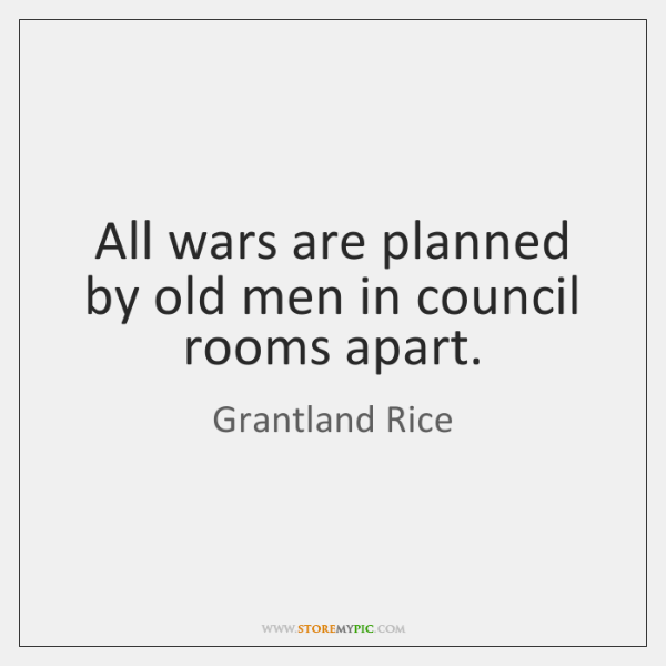 All wars are planned by old men in council rooms apart.