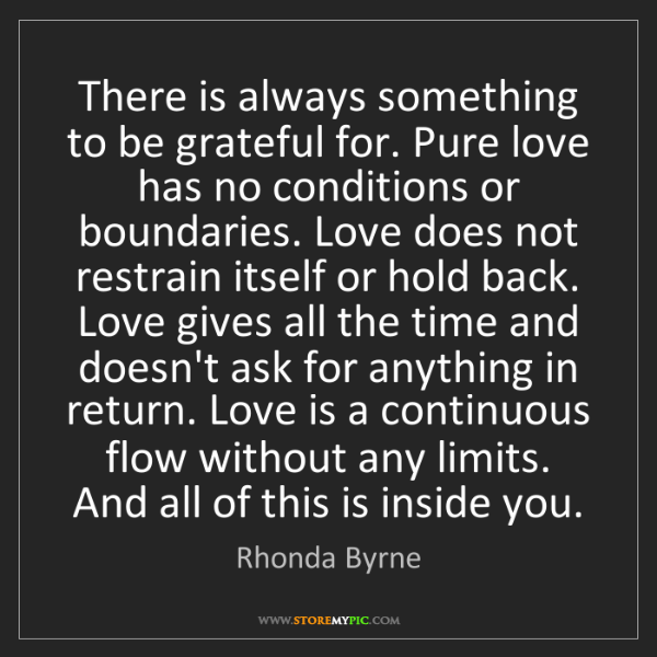 Rhonda Byrne: There is always something to be grateful for. Pure love...
