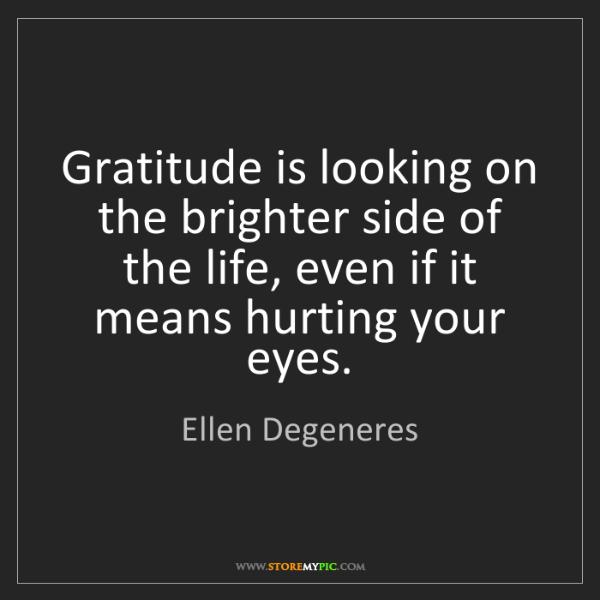 Ellen Degeneres: Gratitude is looking on the brighter side of the life,...