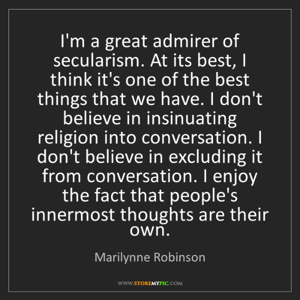 Marilynne Robinson: I'm a great admirer of secularism. At its best, I think...