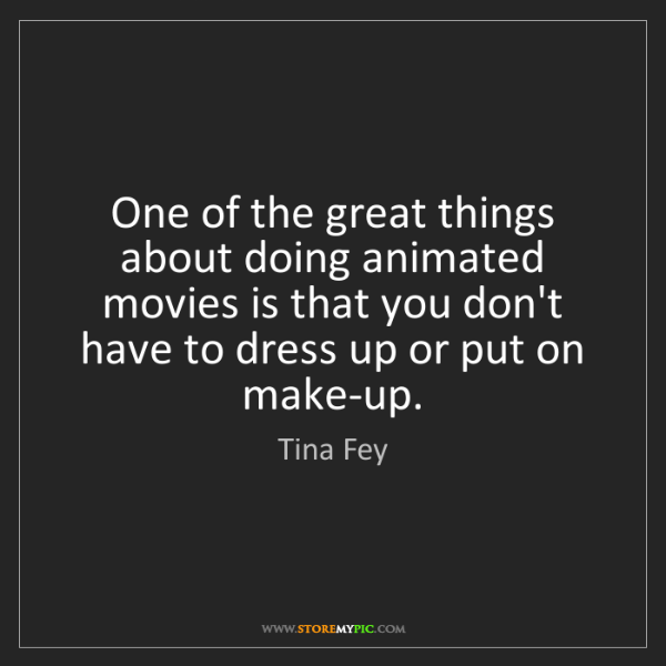 Tina Fey: One of the great things about doing animated movies is...