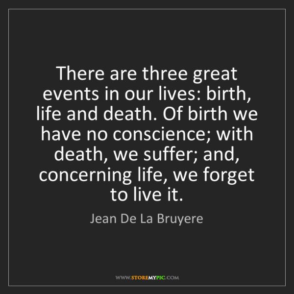 Jean De La Bruyere: There are three great events in our lives: birth, life...