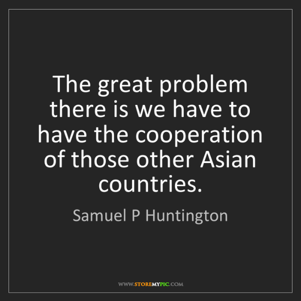 Samuel P Huntington: The great problem there is we have to have the cooperation...