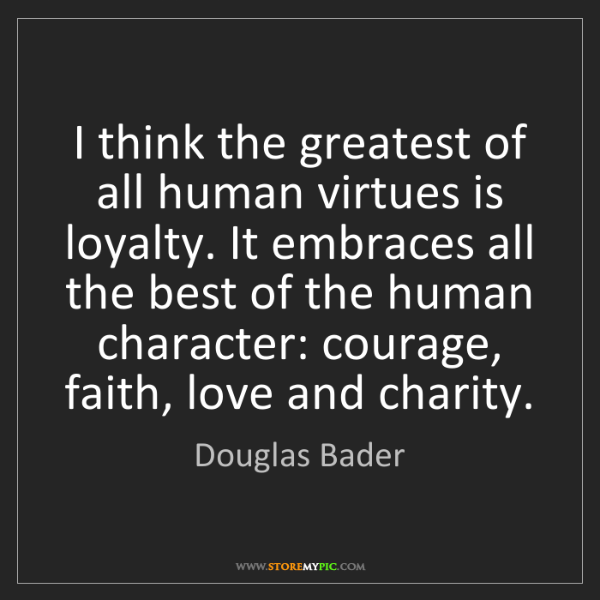 Douglas Bader: I think the greatest of all human virtues is loyalty....