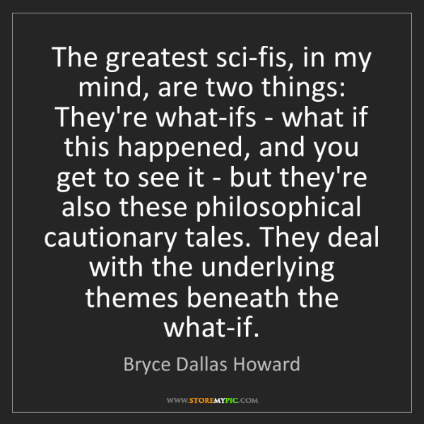 Bryce Dallas Howard: The greatest sci-fis, in my mind, are two things: They're...