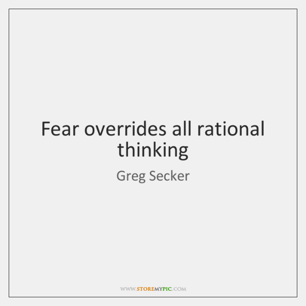 Fear overrides all rational thinking