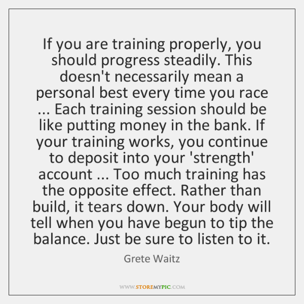 If you are training properly, you should progress steadily. This doesn't necessarily ...