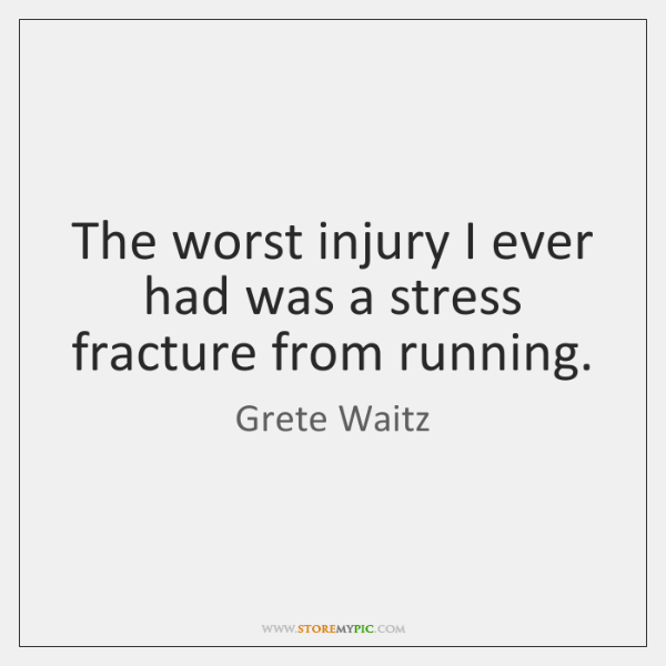 The worst injury I ever had was a stress fracture from running.