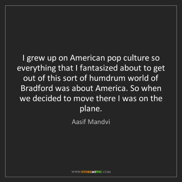 Aasif Mandvi: I grew up on American pop culture so everything that...