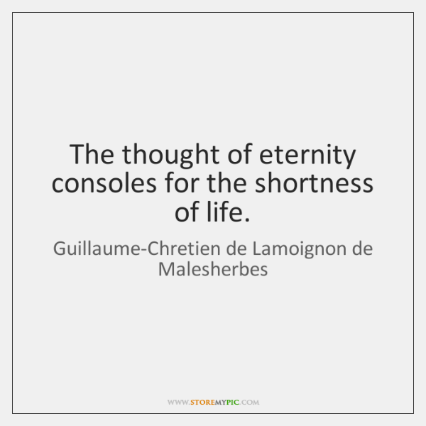 The thought of eternity consoles for the shortness of life.