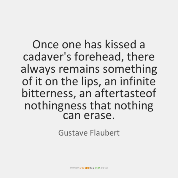 Once one has kissed a cadaver's forehead, there always remains something of ...