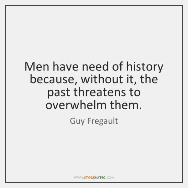 Men have need of history because, without it, the past threatens to ...