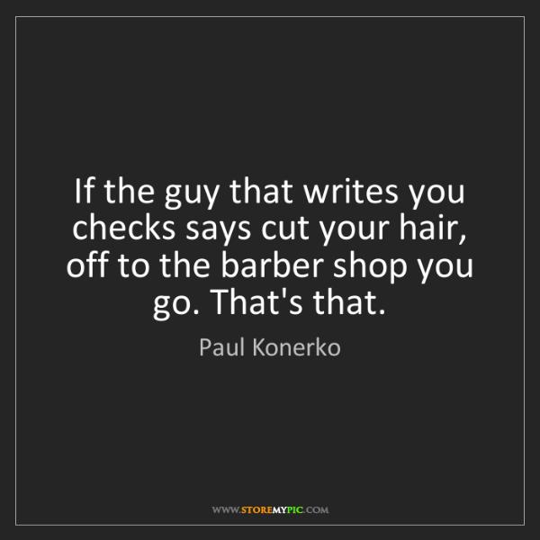 Paul Konerko: If the guy that writes you checks says cut your hair,...