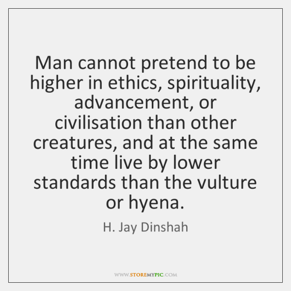 Man cannot pretend to be higher in ethics, spirituality, advancement, or civilisation ...