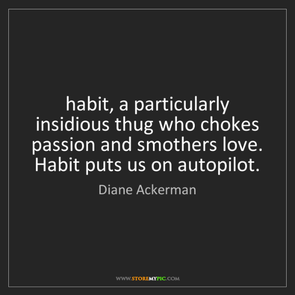 Diane Ackerman: habit, a particularly insidious thug who chokes passion...