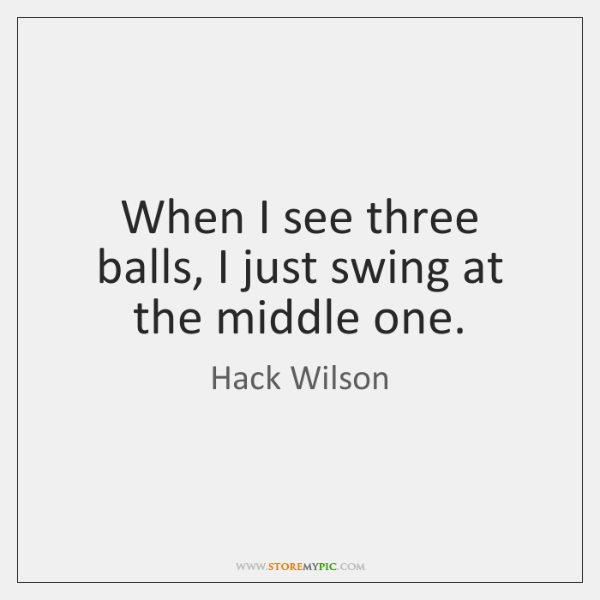 When I see three balls, I just swing at the middle one.