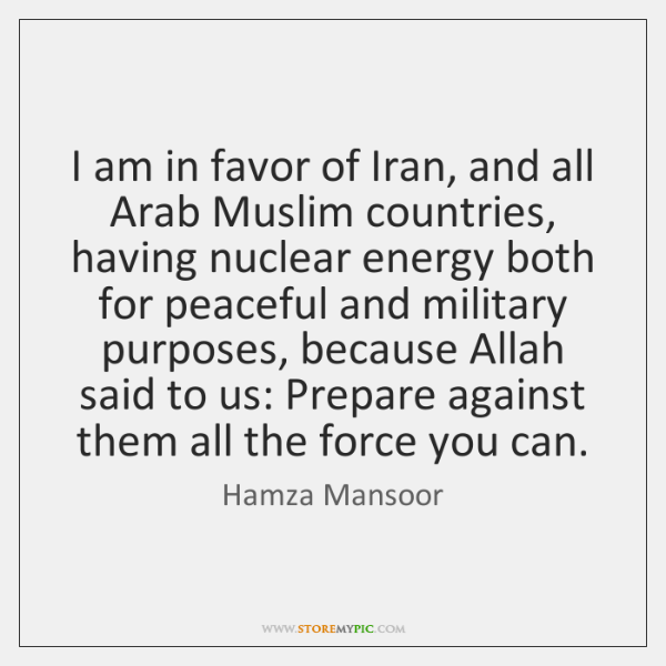 I am in favor of Iran, and all Arab Muslim countries, having ...