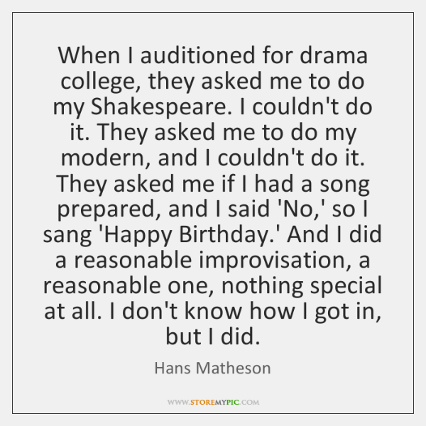 When I auditioned for drama college, they asked me to do my ...