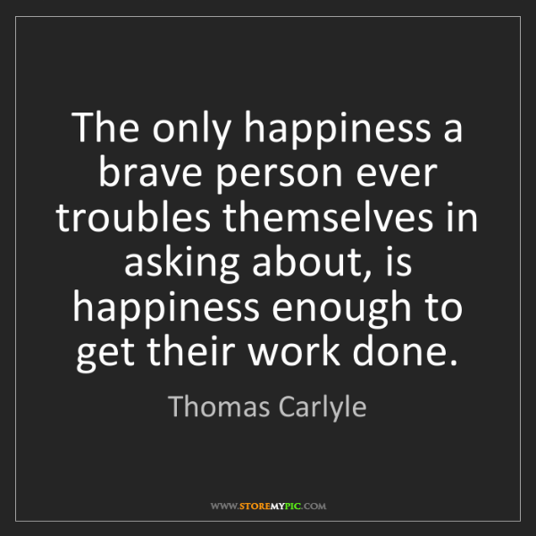 Thomas Carlyle: The only happiness a brave person ever troubles themselves...
