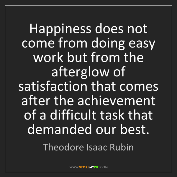 Theodore Isaac Rubin: Happiness does not come from doing easy work but from...