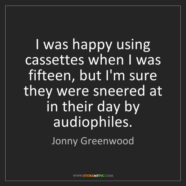 Jonny Greenwood: I was happy using cassettes when I was fifteen, but I'm...