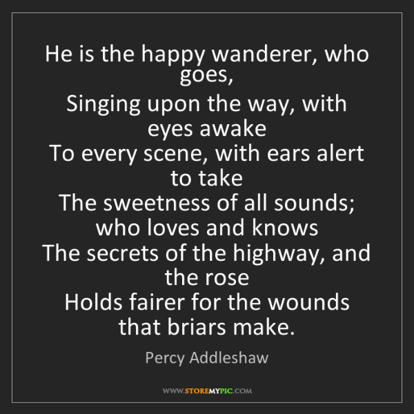 Percy Addleshaw: He is the happy wanderer, who goes,   Singing upon the...