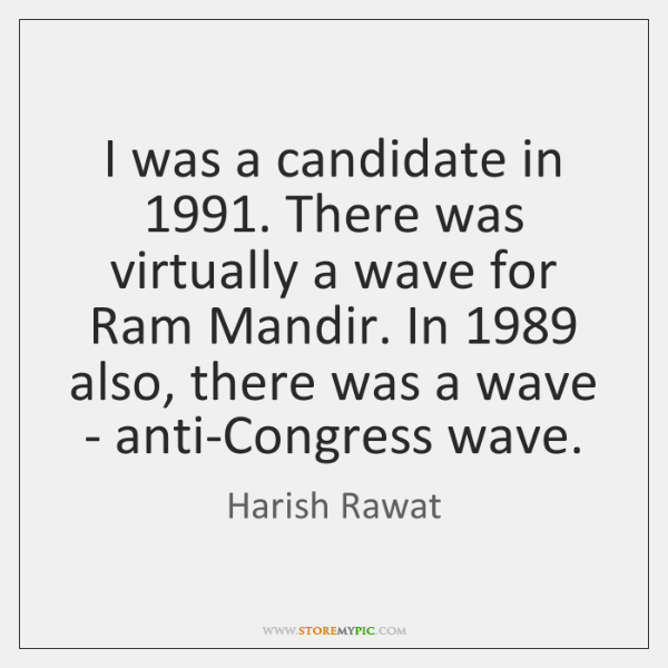 I was a candidate in 1991. There was virtually a wave for Ram ...