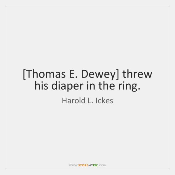 [Thomas E. Dewey] threw his diaper in the ring.