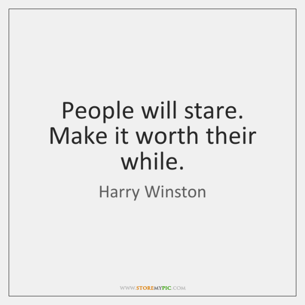 People will stare. Make it worth their while.