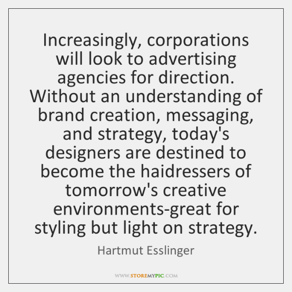 Increasingly, corporations will look to advertising agencies for direction. Without an understanding