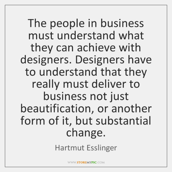 The people in business must understand what they can achieve with designers. ...