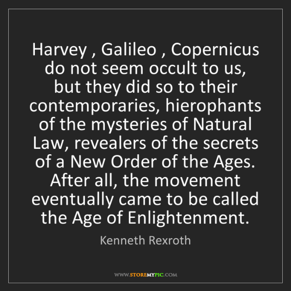 Kenneth Rexroth: Harvey , Galileo , Copernicus do not seem occult to us,...