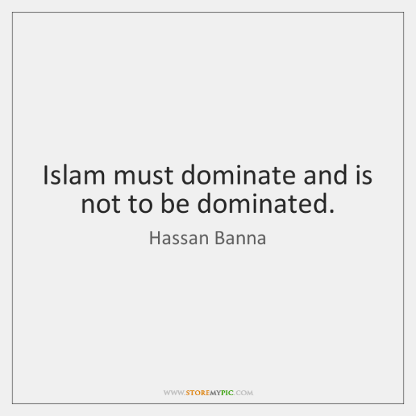 Islam must dominate and is not to be dominated.