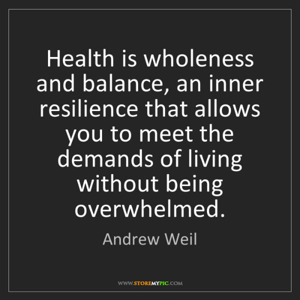 Andrew Weil: Health is wholeness and balance, an inner resilience...