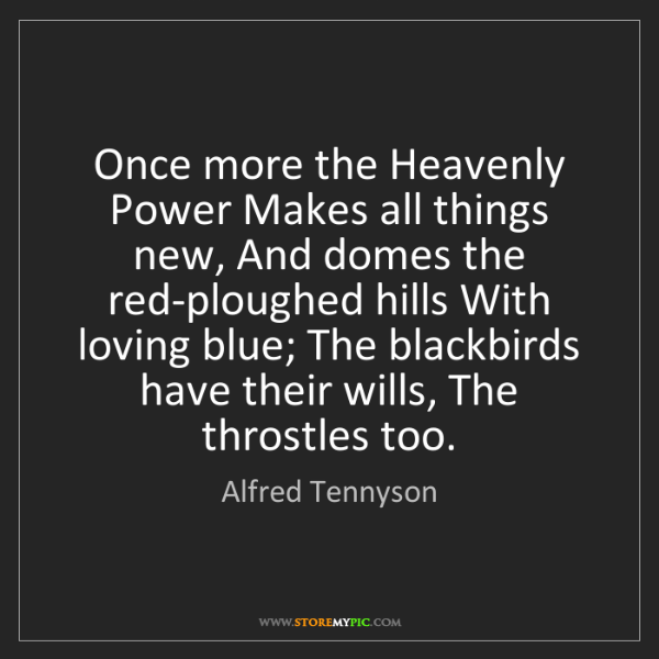 Alfred Tennyson: Once more the Heavenly Power Makes all things new, And...