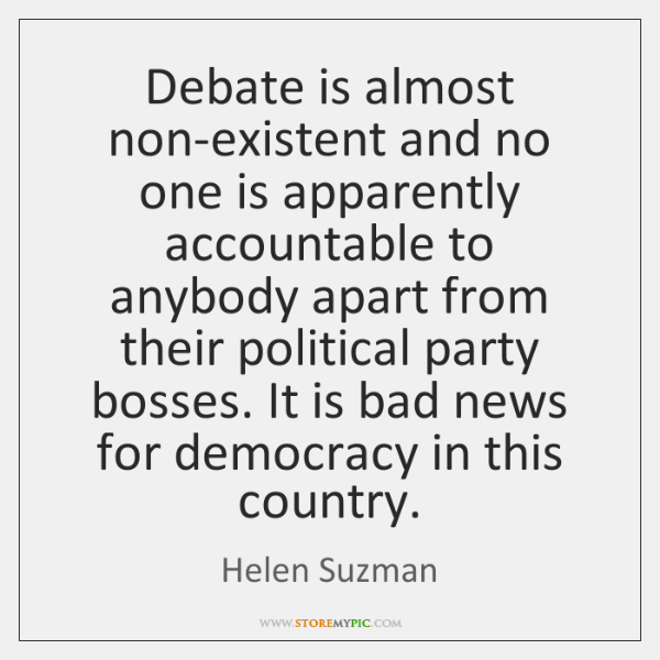 Debate is almost non-existent and no one is apparently accountable to anybody ...