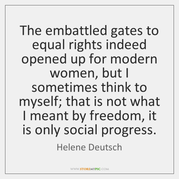 The embattled gates to equal rights indeed opened up for modern women, ...