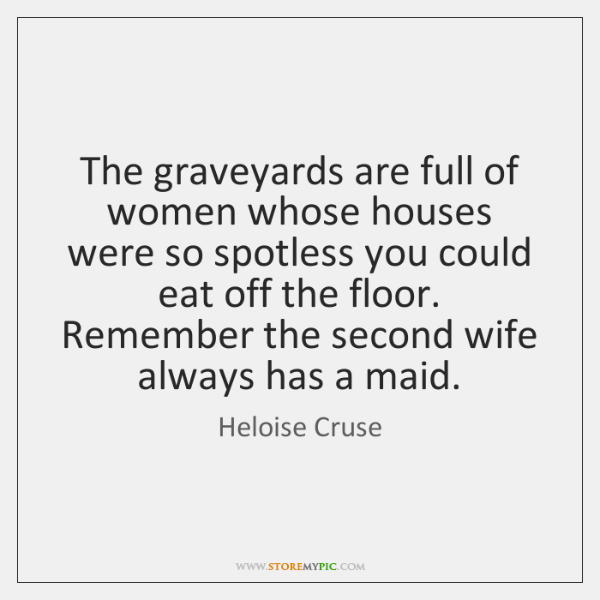 The graveyards are full of women whose houses were so spotless you ...