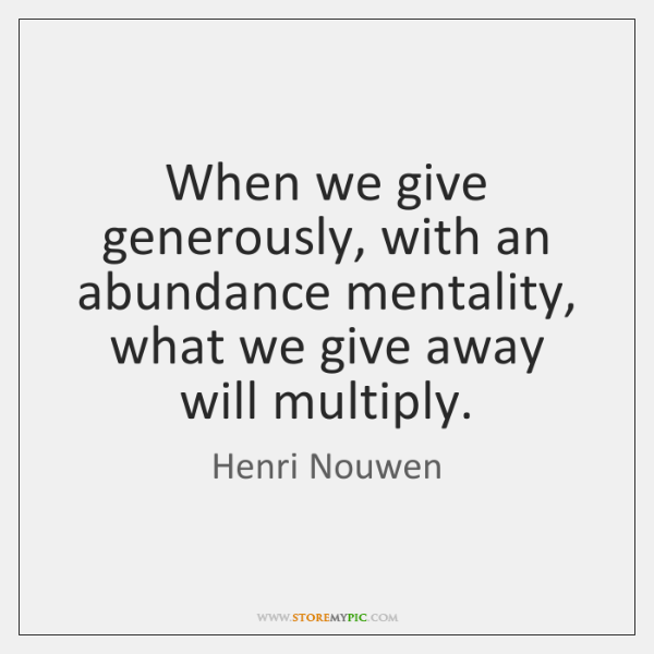 When we give generously, with an abundance mentality, what we give away ...