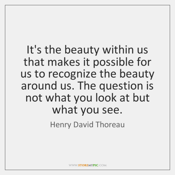 It's the beauty within us that makes it possible for us to ...