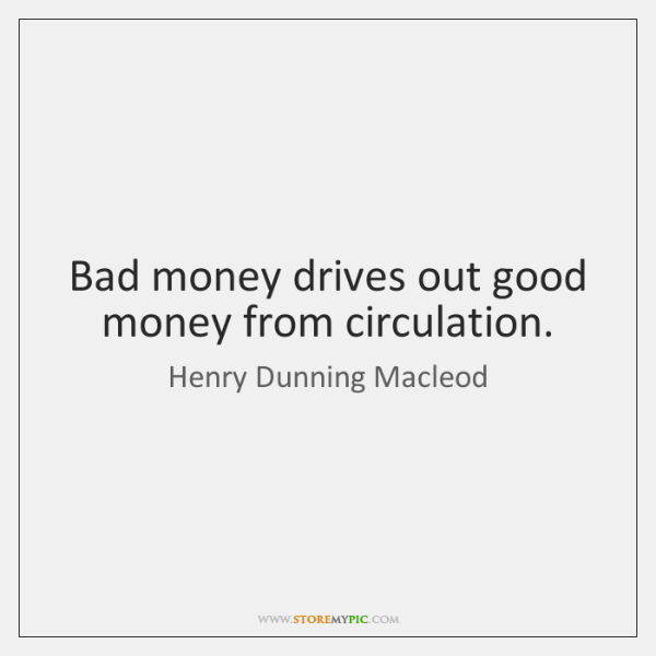 Bad money drives out good money from circulation.